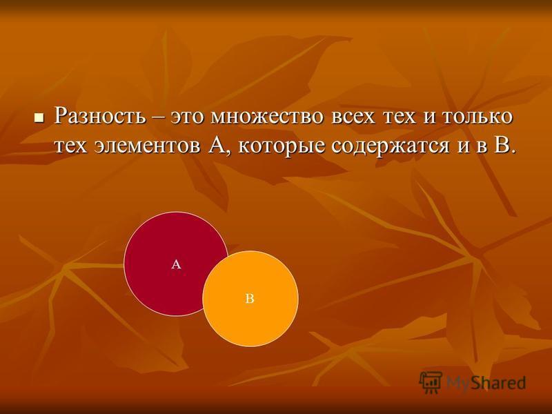 Разность – это множество всех тех и только тех элементов А, которые содержатся и в В. Разность – это множество всех тех и только тех элементов А, которые содержатся и в В. А В