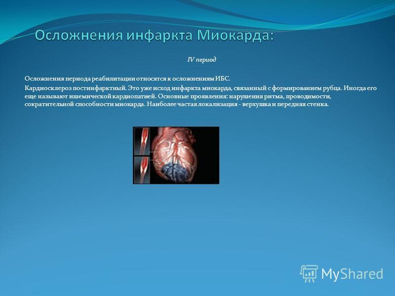 IV период Осложнения периода реабилитации относятся к осложнениям ИБС. Кардиосклероз постинфарктный. Это уже исход инфаркта миокарда, связанный с формированием рубца. Иногда его еще называют ишемической кардиопатией. Основные проявления: нарушения ри