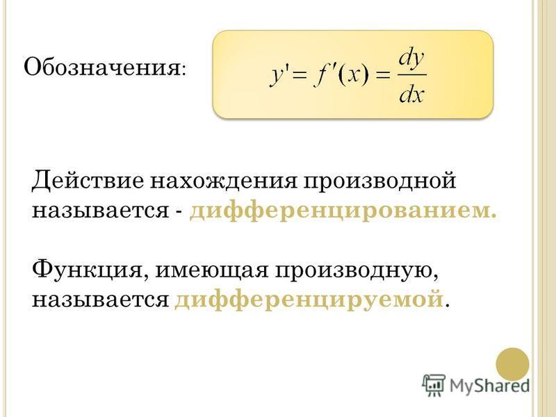 Действие нахождения производной называется - дифференцированием. Функция, имеющая производную, называется дифференцируемой. Обозначения :