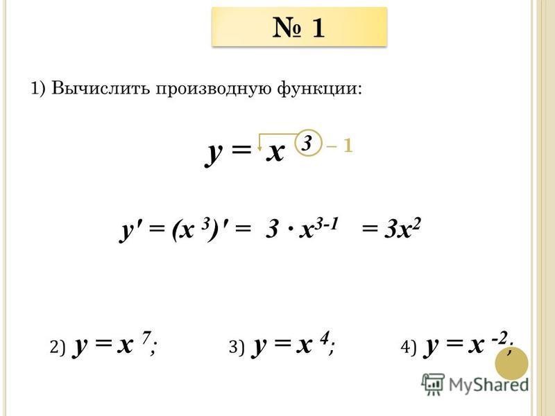 1 1 1) Вычислить производную функции: у = x 3 у = (x 3 ) = – 1 = 3 х 2 3 х 3-1 2) у = x 7 ; 3) у = x 4 ; 4) у = x -2 ;