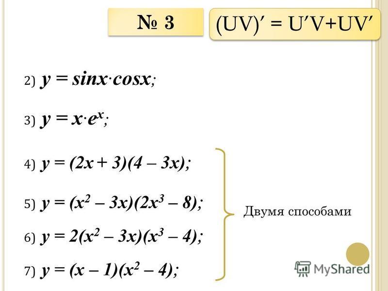 3 3 2) у = sinx cosx ; (UV) = UV+UV 3) у = x e x ; 4) у = (2x + 3)(4 – 3x) ; 5) у = (х 2 – 3x)(2 х 3 – 8) ; Двумя способами 6) у = 2(х 2 – 3x)(х 3 – 4) ; 7) у = (х – 1)(х 2 – 4) ;
