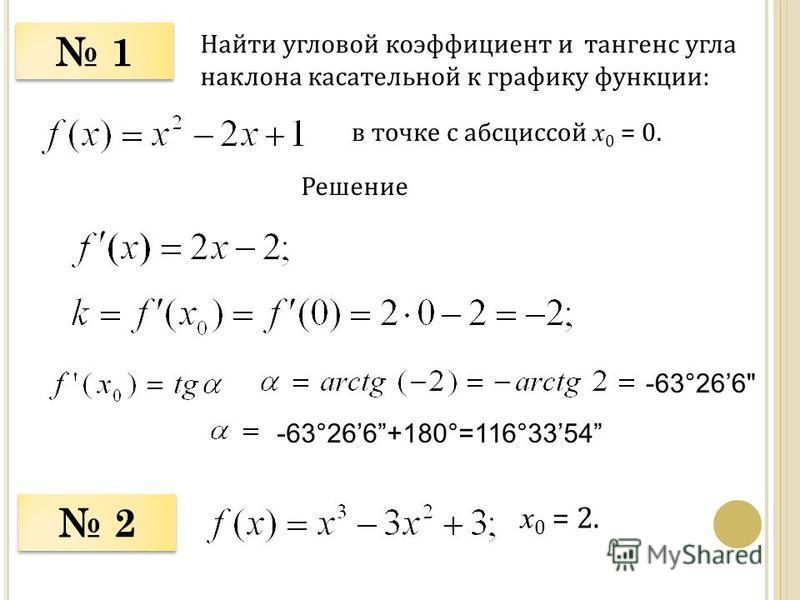 1 1 Найти угловой коэффициент и тангенс угла наклона касательной к графику функции: в точке с абсциссой х 0 = 0. Решение 2 2 х 0 = 2. -63°266 -63°266+180°=116°3354