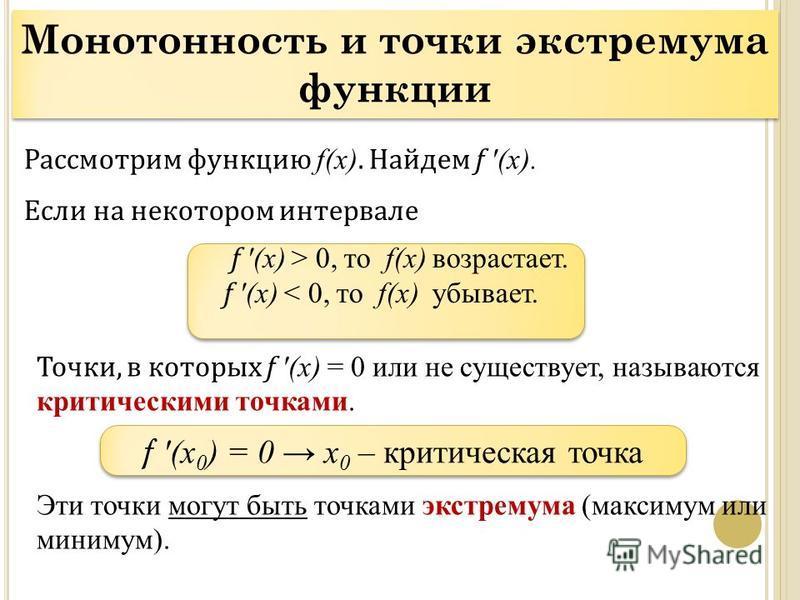Рассмотрим функцию f(x). Найдем f (x). Если на некотором интервале f (x) > 0, то f(x) возрастает. f (x) < 0, то f(x) убывает. Точки, в которых f (x) = 0 или не существует, называются критическими точками. Эти точки могут быть точками экстремума (макс