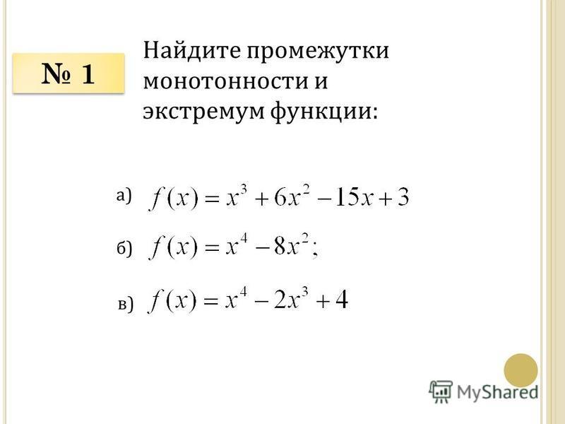 1 1 Найдите промежутки монотонности и экстремум функции: а) б) в)