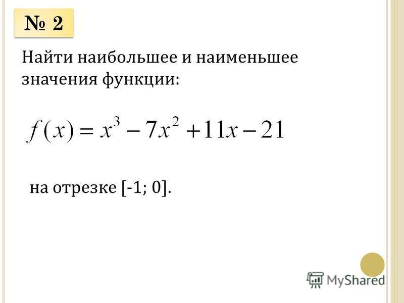 2 2 Найти наибольшее и наименьшее значения функции: на отрезке [-1; 0].