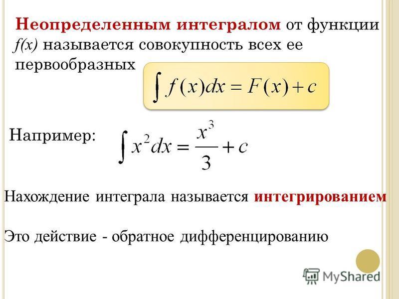 Неопределенным интегралом от функции f(x) называется совокупность всех ее первообразных Нахождение интеграла называется интегрированием Это действие - обратное дифференцированию Например: