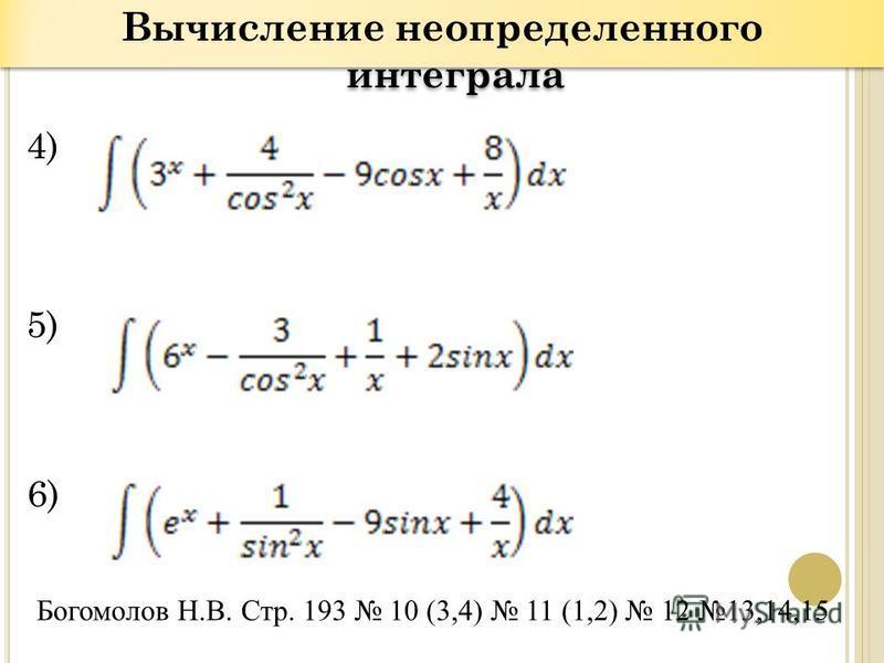 Вычисление неопределенного интеграла 4) 5) 6) Богомолов Н.В. Стр. 193 10 (3,4) 11 (1,2) 12 13,14,15