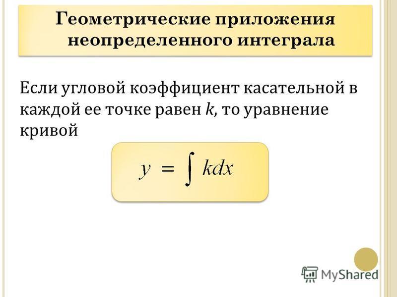 Геометрические приложения неопределенного интеграла Если угловой коэффициент касательной в каждой ее точке равен k, то уравнение кривой