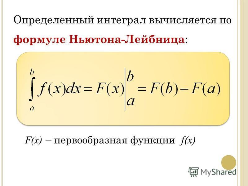 Определенный интеграл вычисляется по формуле Ньютона-Лейбница : F(х) – первообразная функции f(х)