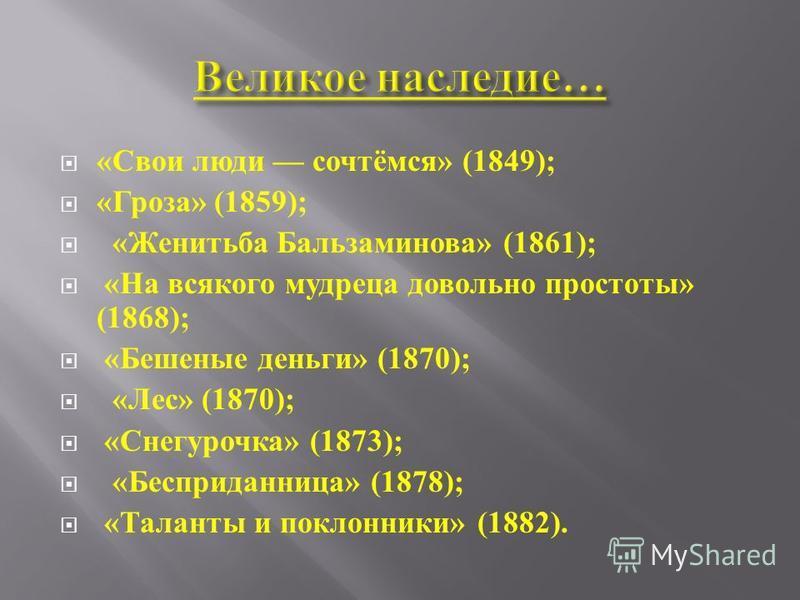 « Свои люди сочтёмся » (1849); « Гроза » (1859); « Женитьба Бальзаминова » (1861); « На всякого мудреца довольно простоты » (1868); « Бешеные деньги » (1870); « Лес » (1870); « Снегурочка » (1873); « Бесприданница » (1878); « Таланты и поклонники » (