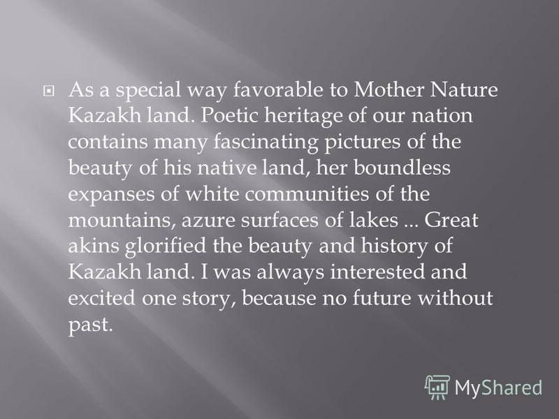 As a special way favorable to Mother Nature Kazakh land. Poetic heritage of our nation contains many fascinating pictures of the beauty of his native land, her boundless expanses of white communities of the mountains, azure surfaces of lakes... Great