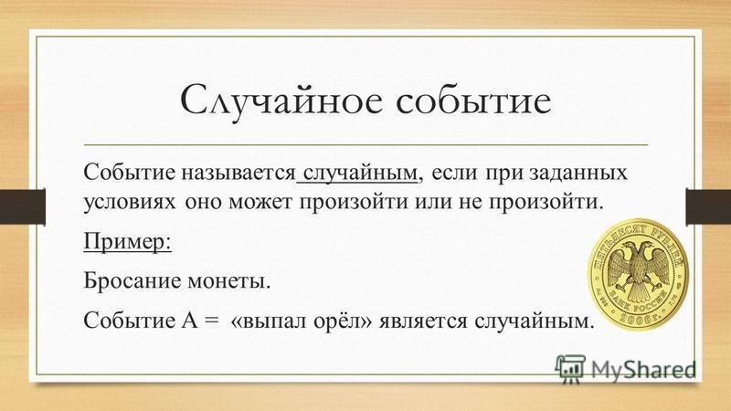 Случайное событие Событие называется случайным, если при заданных условиях оно может произойти или не произойти. Пример: Бросание монеты. Событие А = «выпал орёл» является случайным.