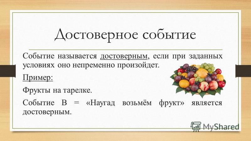 Достоверное событие Событие называется достоверным, если при заданных условиях оно непременно произойдет. Пример: Фрукты на тарелке. Событие В = «Наугад возьмём фрукт» является достоверным.