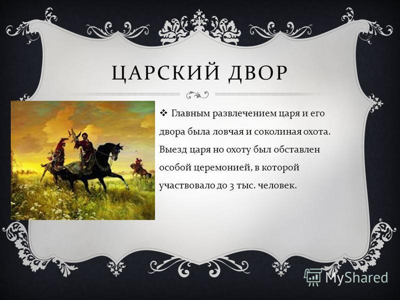 ЦАРСКИЙ ДВОР Главным развлечением царя и его двора была ловчая и соколиная охота. Выезд царя но охоту был обставлен особой церемонией, в которой участвовало до 3 тыс. человек.
