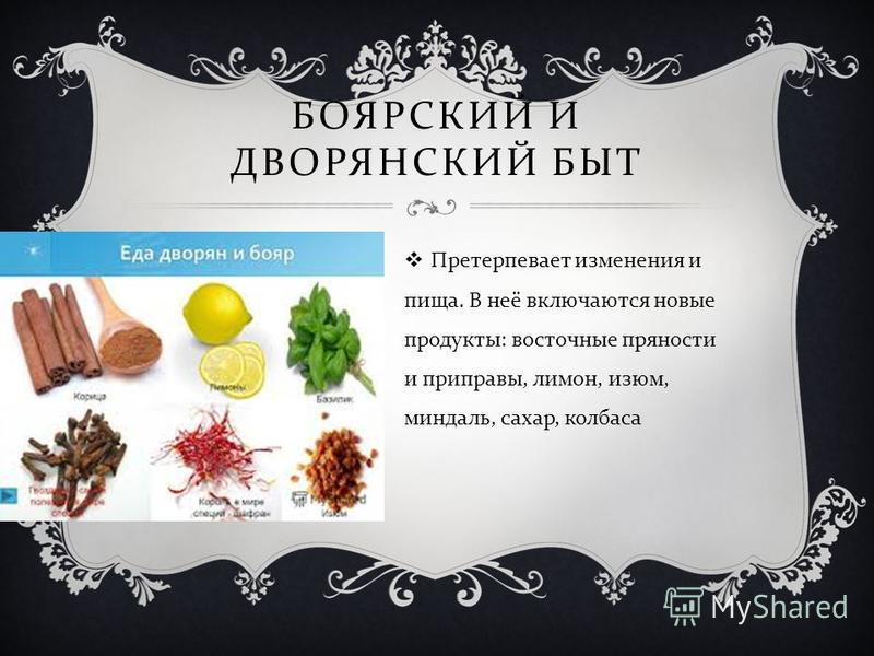 БОЯРСКИЙ И ДВОРЯНСКИЙ БЫТ Претерпевает изменения и пища. В неё включаются новые продукты : восточные пряности и приправы, лимон, изюм, миндаль, сахар, колбаса