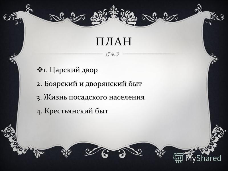 ПЛАН 1. Царский двор 2. Боярский и дворянский быт 3. Жизнь посадского населения 4. Крестьянский быт