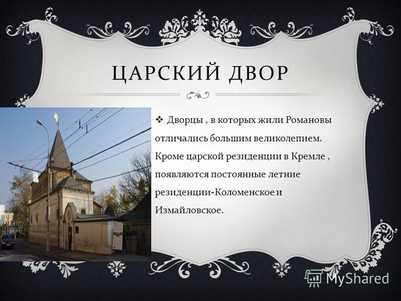 ЦАРСКИЙ ДВОР Дворцы, в которых жили Романовы отличались большим великолепием. Кроме царской резиденции в Кремле, появляются постоянные летние резиденции - Коломенское и Измайловское.