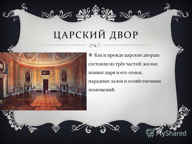 ЦАРСКИЙ ДВОР Как и прежде царские дворцы состояли из трёх частей : жилых комнат царя и его семьи, парадных залов и хозяйственных помещений.