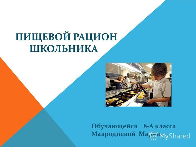 ПИЩЕВОЙ РАЦИОН ШКОЛЬНИКА Обучающейся 8-А класса Мавродиевой Марии
