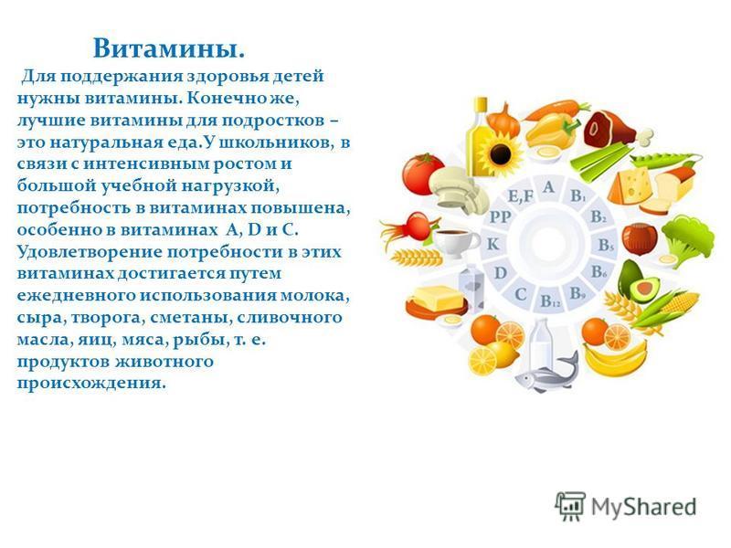 Витамины. Для поддержания здоровья детей нужны витамины. Конечно же, лучшие витамины для подростков – это натуральная еда.У школьников, в связи с интенсивным ростом и большой учебной нагрузкой, потребность в витаминах повышена, особенно в витаминах А