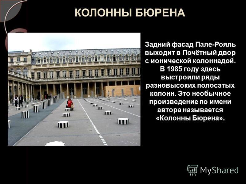 КОЛОННЫ БЮРЕНА Задний фасад Пале-Рояль выходит в Почётный двор с ионической колоннадой. В 1985 году здесь выстроили ряды разновысоких полосатых колонн. Это необычное произведение по имени автора называется «Колонны Бюрена».