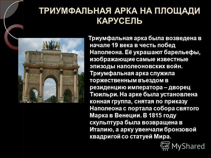 ТРИУМФАЛЬНАЯ АРКА НА ПЛОЩАДИ КАРУСЕЛЬ Триумфальная арка была возведена в начале 19 века в честь побед Наполеона. Её украшают барельефы, изображающие самые известные эпизоды наполеоновских войн. Триумфальная арка служила торжественным въездом в резиде