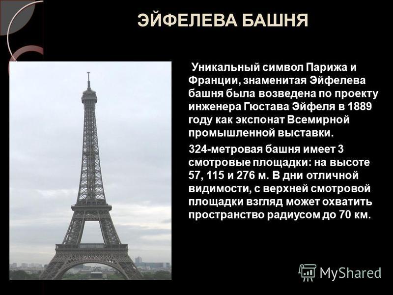 ЭЙФЕЛЕВА БАШНЯ Уникальный символ Парижа и Франции, знаменитая Эйфелева башня была возведена по проекту инженера Гюстава Эйфеля в 1889 году как экспонат Всемирной промышленной выставки. 324-метровая башня имеет 3 смотровые площадки: на высоте 57, 115