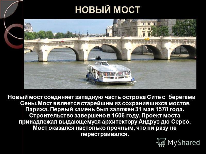 НОВЫЙ МОСТ Новый мост соединяет западную часть острова Сите с берегами Сены.Мост является старейшим из сохранившихся мостов Парижа. Первый камень был заложен 31 мая 1578 года. Строительство завершено в 1606 году. Проект моста принадлежал выдающемуся