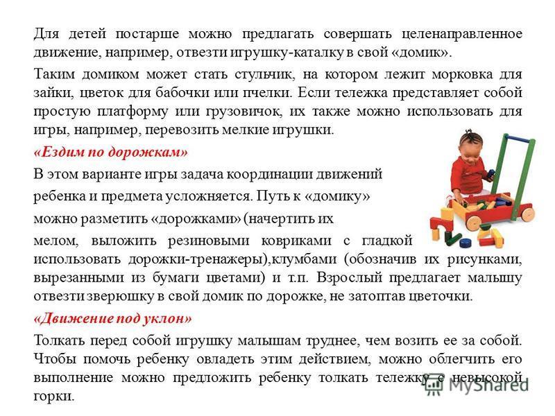 Для детей постарше можно предлагать совершать целенаправленное движение, например, отвезти игрушку-каталку в свой «домик». Таким домиком может стать стульчик, на котором лежит морковка для зайки, цветок для бабочки или пчелки. Если тележка представля