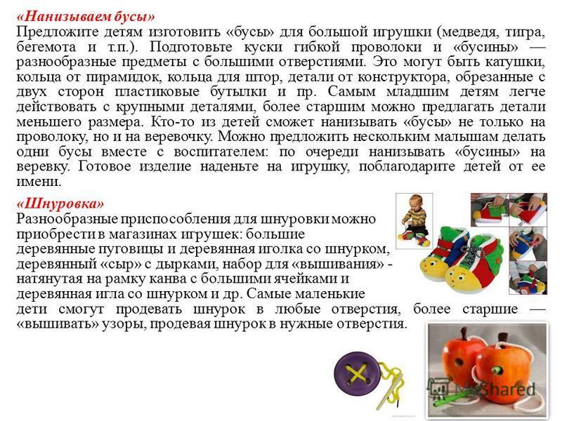 «Нанизываем бусы» Предложите детям изготовить «бусы» для большой игрушки (медведя, тигра, бегемота и т.п.). Подготовьте куски гибкой проволоки и «бусины» разнообразные предметы с большими отверстиями. Это могут быть катушки, кольца от пирамидок, коль