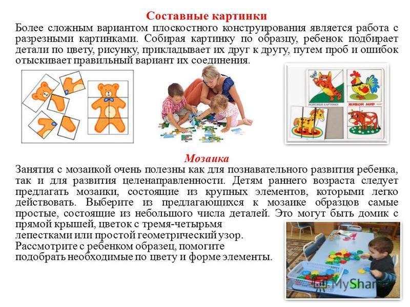 Составные картинки Более сложным вариантом плоскостного конструирования является работа с разрезными картинками. Собирая картинку по образцу, ребенок подбирает детали по цвету, рисунку, прикладывает их друг к другу, путем проб и ошибок отыскивает пра