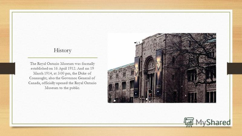 History The Royal Ontario Museum was formally established on 16 April 1912. And nn 19 March 1914, at 3:00 pm, the Duke of Connaught, also the Governor General of Canada, officially opened the Royal Ontario Museum to the public.