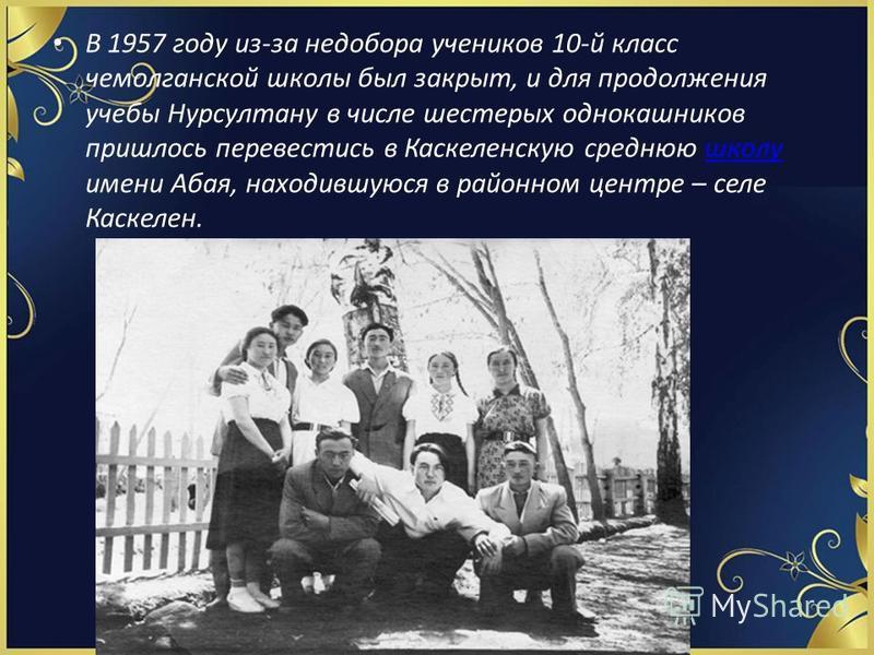 В 1957 году из-за недобора учеников 10-й класс чемолганской школы был закрыт, и для продолжения учебы Нурсултану в числе шестерых однокашников пришлось перевестись в Каскеленскую среднюю школу имени Абая, находившуюся в районном центре – селе Каскеле