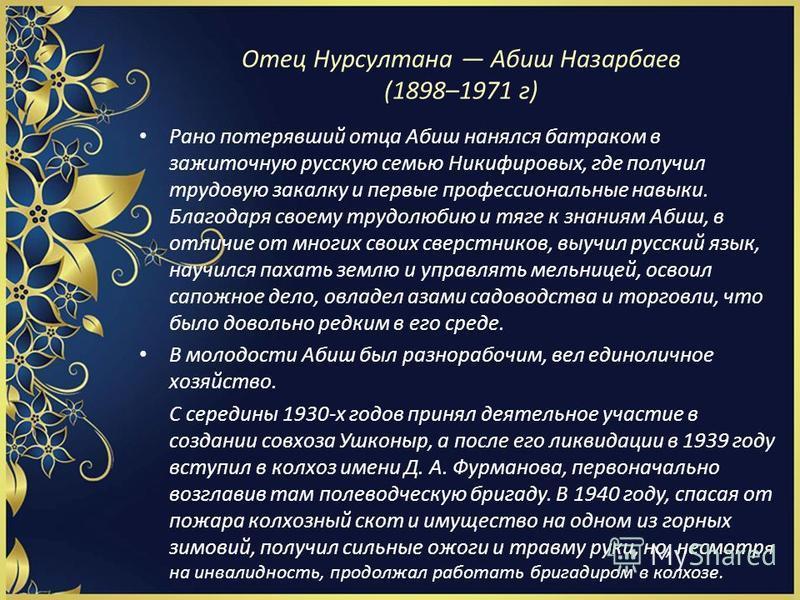 Отец Нурсултана Абиш Назарбаев (1898–1971 г) Рано потерявший отца Абиш нанялся батраком в зажиточную русскую семью Никифировых, где получил трудовую закалку и первые профессиональные навыки. Благодаря своему трудолюбию и тяге к знаниям Абиш, в отличи