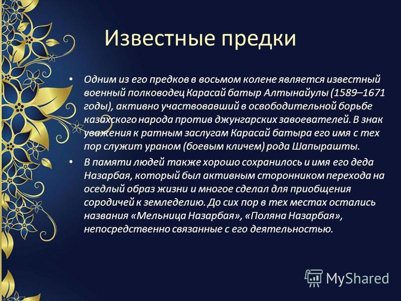 Известные предки Одним из его предков в восьмом колене является известный военный полководец Карасай батыр Алтынайулы (1589–1671 годы), активно участвовавший в освободительной борьбе казахского народа против джунгарских завоевателей. В знак уважения