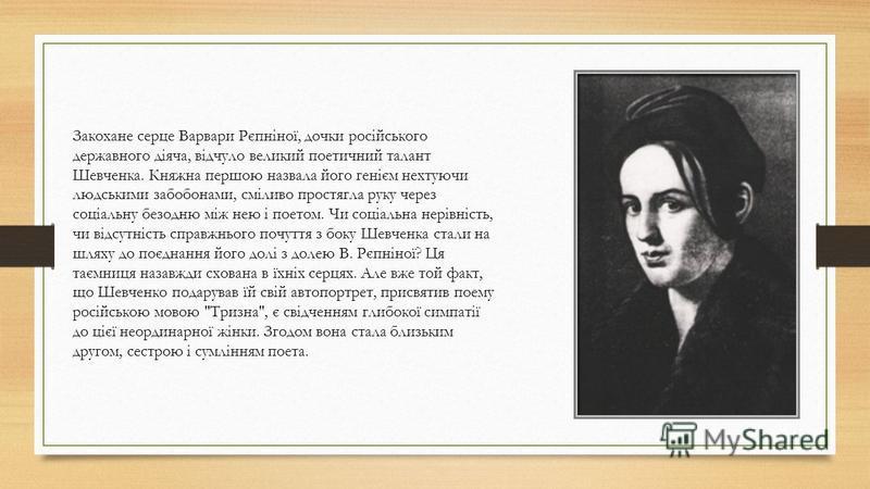 Закохане серце Варвари Рєпніної, дочки російського державного діяча, відчуло великий поетичний талант Шевченка. Княжна першою назвала його генієм нехтуючи людськими забобонами, сміливо простягла руку через соціальну безодню між нею і поетом. Чи соціа