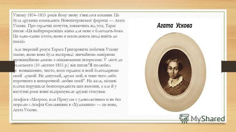Узимку 1854–1855 років йому знову зявилося кохання. Це була дружина коменданта Новопетровської фортеці Агата Ускова. Про сердечні почуття, ховаючись від усіх, Тарас писав: «Ця найпрекрасніша жінка для мене є благодать божа. Це одна-єдина істота, якою