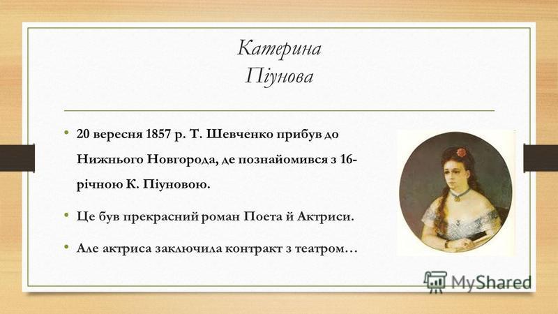 Катерина Піунова 20 вересня 1857 р. Т. Шевченко прибув до Нижнього Новгорода, де познайомився з 16- річною К. Піуновою. Це був прекрасний роман Поета й Актриси. Але актриса заключила контракт з театром…