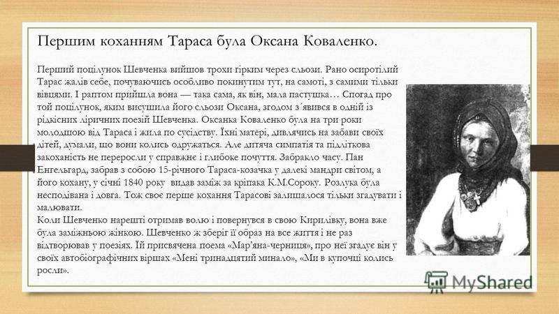 Першим коханням Тараса була Оксана Коваленко. Перший поцілунок Шевченка вийшов трохи гірким через сльози. Рано осиротілий Тарас жалів себе, почуваючись особливо покинутим тут, на самоті, з самими тільки вівцями. І раптом прийшла вона така сама, як ві