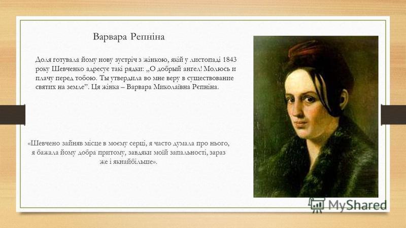 Варвара Репніна «Шевчено зайняв місце в моєму серці, я часто думала про нього, я бажала йому добра притому, завдяки моїй запальності, зараз же і якнайбільше». Доля готувала йому нову зустріч з жінкою, якій у листопаді 1843 року Шевченко адресує такі