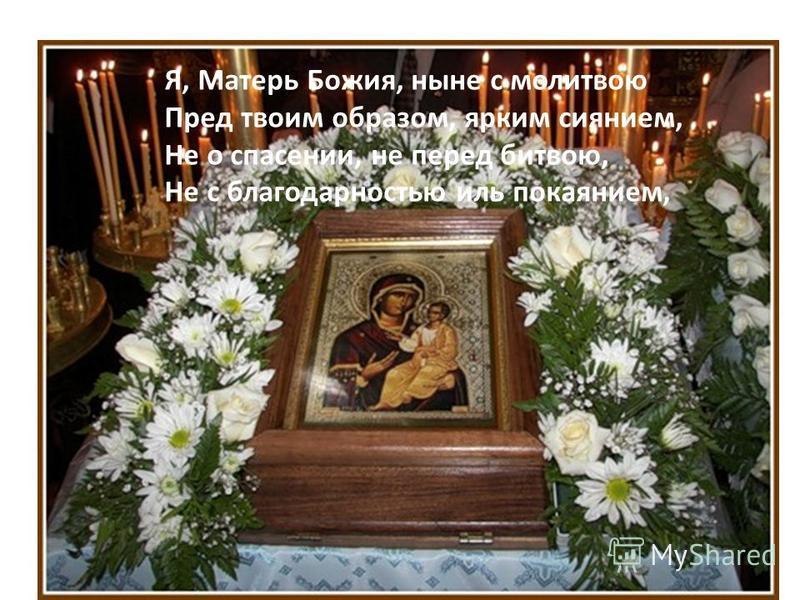 Я, Матерь Божия, ныне с молитвою Пред твоим образом, ярким сиянием, Не о спасении, не перед битвою, Не с благодарностью иль покаянием,