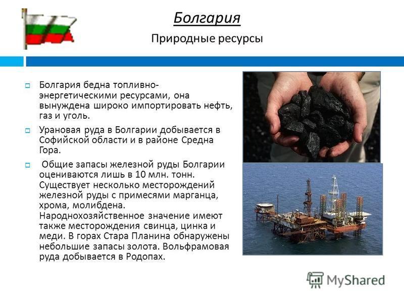 Болгария бедна топливно - энергетическими ресурсами, она вынуждена широко импортировать нефть, газ и уголь. Урановая руда в Болгарии добывается в Софийской области и в районе Средна Гора. Общие запасы железной руды Болгарии оцениваются лишь в 10 млн.