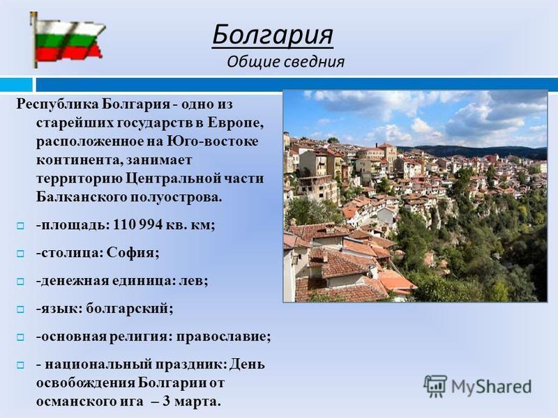 Болгария Республика Болгария - одно из старейших государств в Европе, расположенное на Юго-востоке континента, занимает территорию Центральной части Балканского полуострова. -площадь: 110 994 кв. км; -столица: Сософия; -денежная единица: лев; -язык:
