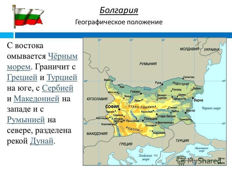 С востока омывается ЧёрнымЧёрным морем. Граничит с Грецией Грецией и Турцией Турцией на юге, с Сербией Сербией и Македонией на Македонией западе и с Румынией Румынией на севере, разделена рекой Дунай.Дунай Болгария Географическое положение