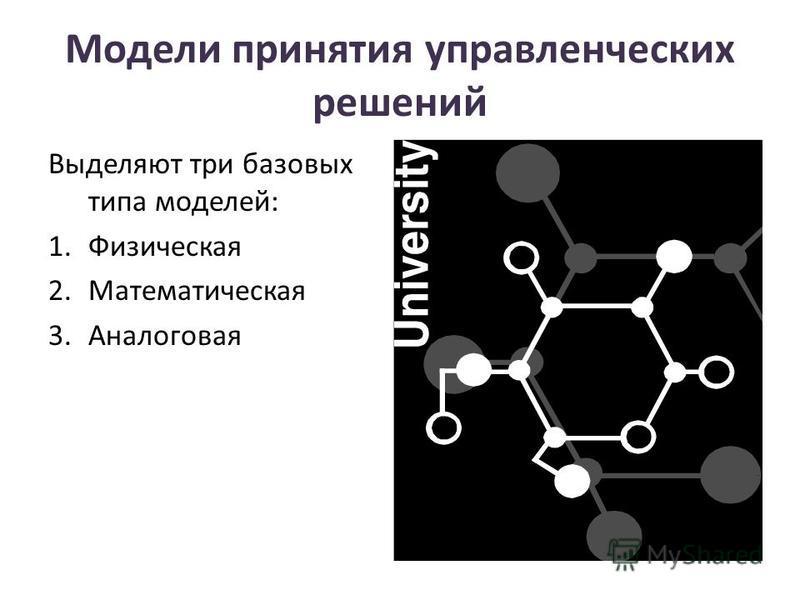 Модели принятия управленческих решений Выделяют три базовых типа моделей: 1. Физическая 2. Математическая 3.Аналоговая