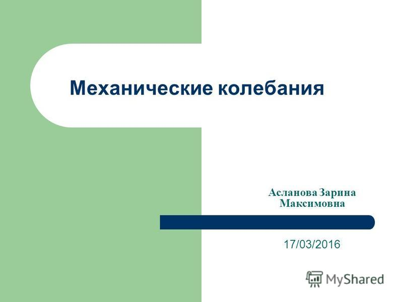 Механические колебания 17/03/2016 Асланова Зарина Максимовна