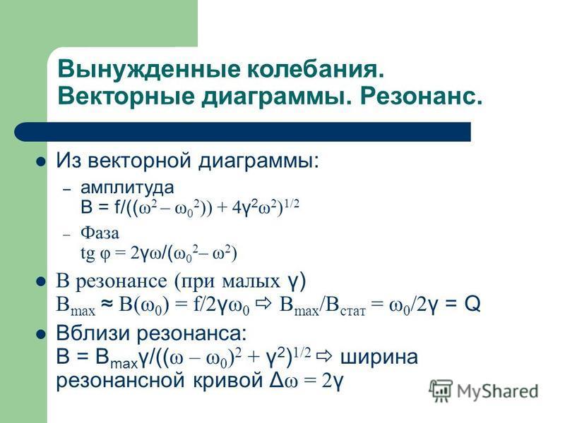 Вынужденные колебания. Векторные диаграммы. Резонанс. Из векторной диаграммы: – амплитуда B = f/(( ω 2 – ω 0 2 )) + 4 γ 2 ω 2 ) 1/2 – Фаза tg φ = 2 γ ω /( ω 0 2 – ω 2 ) В резонансе (при малых γ) B max B(ω 0 ) = f/2 γ ω 0 B max /B стат = ω 0 /2 γ = Q