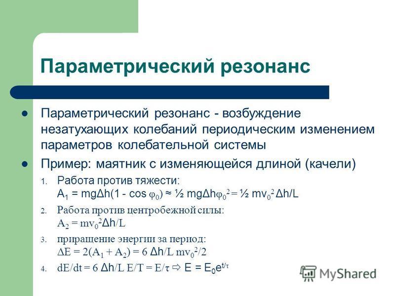 Параметрический резонанс Параметрический резонанс - возбуждение незатухающих колебаний периодическим изменением параметров колебательной системы Пример: маятник с изменяющейся длиной (качели) 1. Работа против тяжести: A 1 = mgΔh(1 - cos φ 0 ) ½ mgΔh