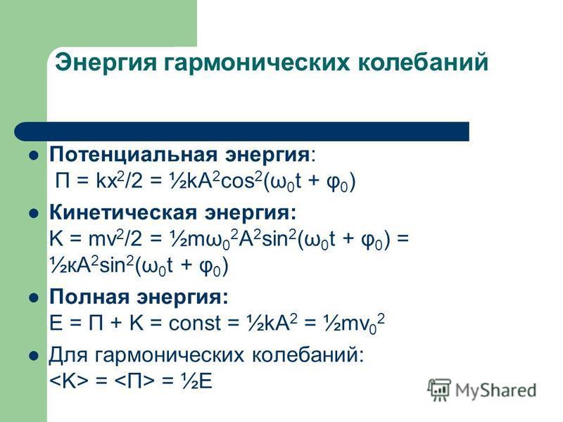 Энергия гармонических колебаний Потенциальная энергия: П = kx 2 /2 = ½kA 2 cos 2 (ω 0 t + φ 0 ) Кинетическая энергия: K = mv 2 /2 = ½mω 0 2 A 2 sin 2 (ω 0 t + φ 0 ) = ½кA 2 sin 2 (ω 0 t + φ 0 ) Полная энергия: Е = П + K = const = ½kA 2 = ½mv 0 2 Для