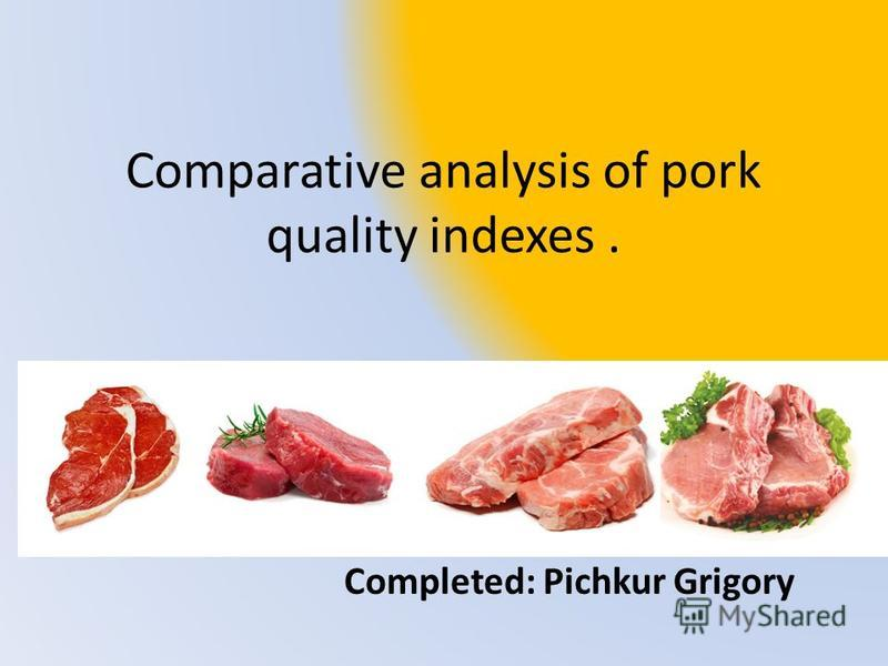 Comparative analysis of pork quality indexes. Completed: Pichkur Grigory